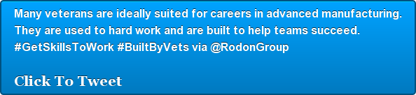 Many veterans are ideally suited for careers in advanced manufacturing. They  are used to hard work and are built to help teams succeed.  #GetSkillsToWork  #BuiltByVets via @RodonGroup   Click To Tweet