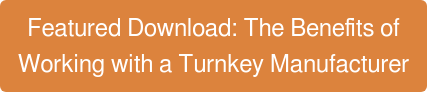 Featured Download: The Benefits of Working with a Turnkey Manufacturer
