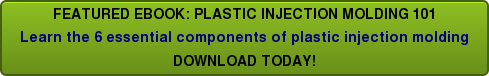 FEATURED EBOOK: PLASTIC INJECTION MOLDING 101  Learn the 6 essential components ofplastic injection molding  DOWNLOAD TODAY!