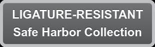 LIGATURE-RESISTANT Safe Harbor Collection