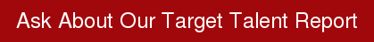 Ask About Our Target Talent Report