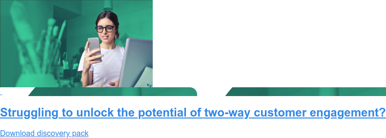 Struggling to unlock the potential of two-way customer engagement? Download discovery pack