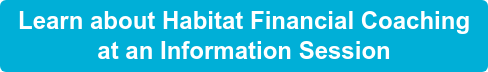 Learn about Habitat Financial Coaching  at an Information Session