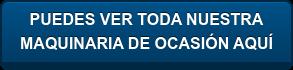 PUEDES VER TODA NUESTRA MAQUINARIA DE OCASIÓN AQUÍ