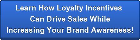 Learn How Loyalty Incentives  Can Drive Sales While  Increasing Your Brand Awareness!