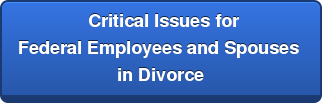 Critical Issues for  Federal Employees and Spouses  in Divorce