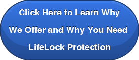 Click Here to Learn Why  We Offer and Why You Need  LifeLock Protection