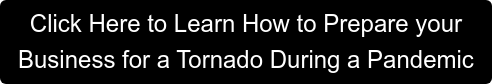 Click Here to Learn How to Prepare your  Business for a Tornado During a Pandemic