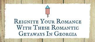 Reignite Your Romance With These Romantic Getaways In Georgia