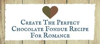 Create The Perfect Chocolate Fondue Recipe For Romance