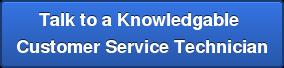 Talk to a Knowledgable  Customer Service Technician