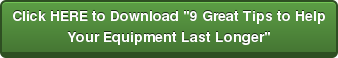 """Click HERE to Download """"9 Great Tips to Help  Your Equipment Last Longer"""""""