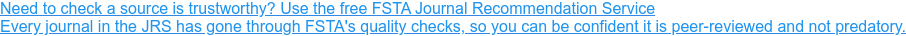 Need to check a source is trustworthy? Use the free FSTA Journal Recommendation  Service Every journal in the JRS has gone through FSTA's quality checks, so you  can be confident it is peer-reviewed and not predatory.