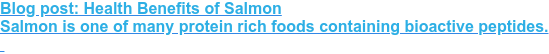 Blog post: Health Benefits of Salmon  Salmon is one of many protein rich foods containing bioactive peptides.