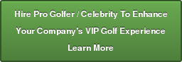 Hire Pro Golfer / Celebrity To Enhance Your Company's VIP Golf Experience Learn More