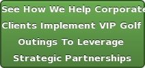 See How We HelpCorporate  ClientsImplement VIP Golf  Outings To Leverage  Strategic Partnerships Click Here