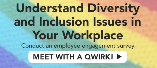 Understand diversity and inclusion issues in your workplace. Conduct an employee engagement survey.