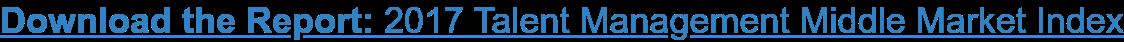 Download the Report: 2017 Talent Management Middle Market Index