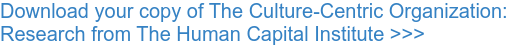 Download your copy of The Culture-Centric Organization: Research from The Human Capital Institute >>>