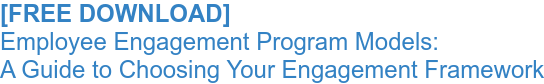 [FREE DOWNLOAD]  Employee Engagement Program Models: A Guide to Choosing Your Engagement Framework