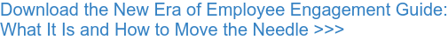 Download the New Era of Employee Engagement Guide: What It Is and How to Move the Needle >>>