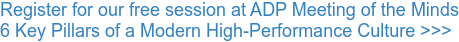 Register for our free session at ADP Meeting of the Minds 6 Key Pillars of a Modern High-Performance Culture >>>
