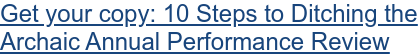 Get your copy: 10 Steps to Ditching the   Archaic Annual Performance Review
