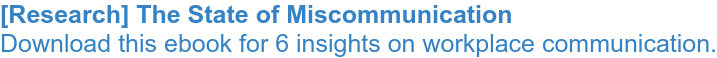 [Research] The State of Miscommunication Download this ebook for 6 insights on  workplace communication.