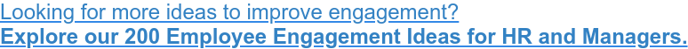 Looking for more ideas to improve engagement? Explore our 200 Employee Engagement Ideas for HR and Managers.