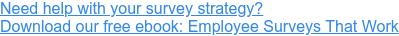 Need help with your survey strategy? Download our free ebook: Employee Surveys That Work