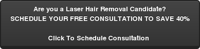 Are you a Laser Hair Removal Candidate? SCHEDULE YOUR FREE CONSULTATION TO SAVE 40%  Click To Schedule Consultation