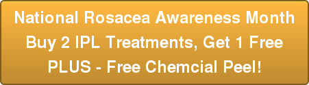 National Rosacea Awareness Month Buy 2 IPL Treatments, Get 1 Free PLUS - Free Chemcial Peel!