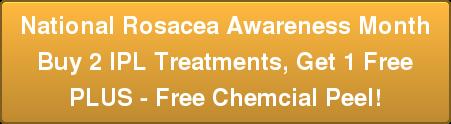 National Rosacea Awareness Month Buy 2 IPL Treatments, Get 1 Free PLUS - Free Chemcial Peel!